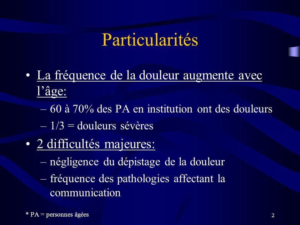 2 Particularités La fréquence de la douleur augmente avec lâge: –60 à 70% des PA en institution ont des douleurs –1/3 = douleurs sévères 2 difficultés majeures: –négligence du dépistage de la douleur –fréquence des pathologies affectant la communication * PA = personnes âgées