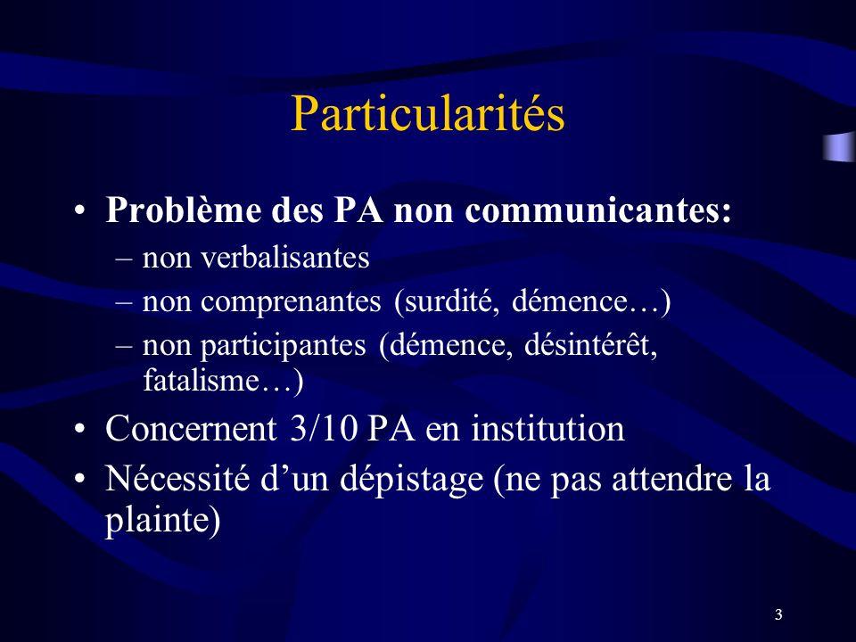 3 Particularités Problème des PA non communicantes: –non verbalisantes –non comprenantes (surdité, démence…) –non participantes (démence, désintérêt, fatalisme…) Concernent 3/10 PA en institution Nécessité dun dépistage (ne pas attendre la plainte)