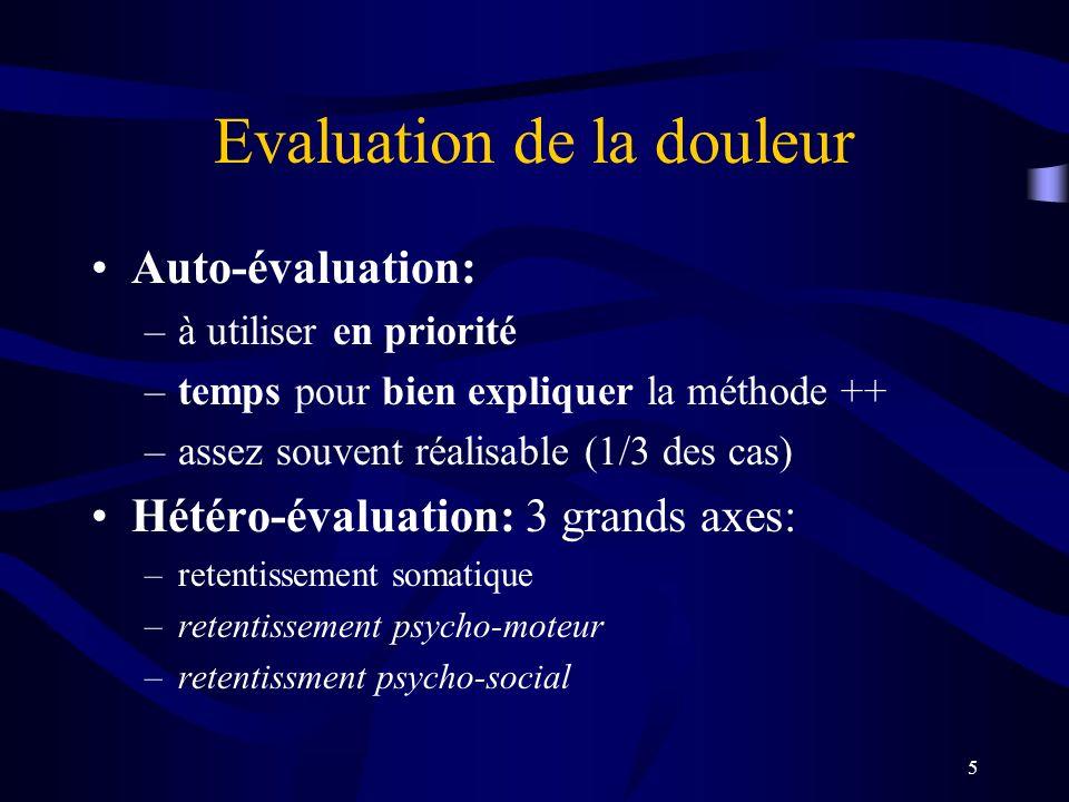 5 Evaluation de la douleur Auto-évaluation: –à utiliser en priorité –temps pour bien expliquer la méthode ++ –assez souvent réalisable (1/3 des cas) Hétéro-évaluation: 3 grands axes: –retentissement somatique –retentissement psycho-moteur –retentissment psycho-social