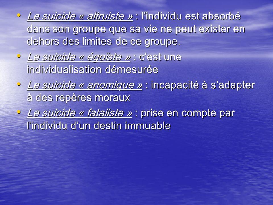 Le suicide « altruiste » : lindividu est absorbé dans son groupe que sa vie ne peut exister en dehors des limites de ce groupe. Le suicide « altruiste