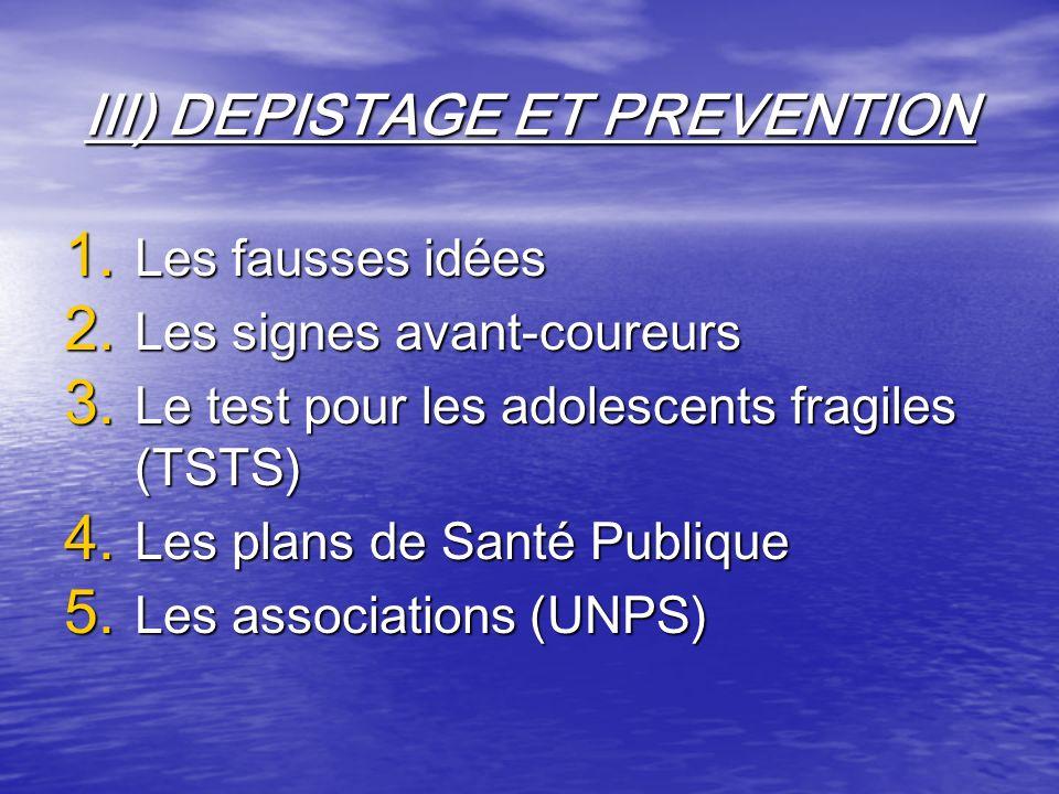 III) DEPISTAGE ET PREVENTION 1. Les fausses idées 2. Les signes avant-coureurs 3. Le test pour les adolescents fragiles (TSTS) 4. Les plans de Santé P