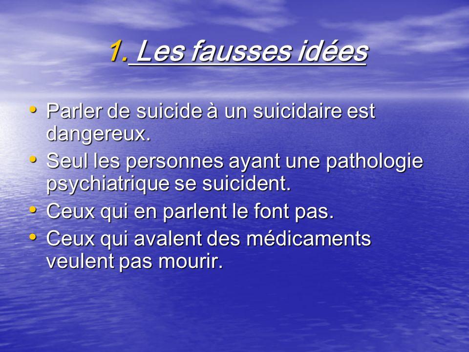 1. Les fausses idées Parler de suicide à un suicidaire est dangereux. Parler de suicide à un suicidaire est dangereux. Seul les personnes ayant une pa