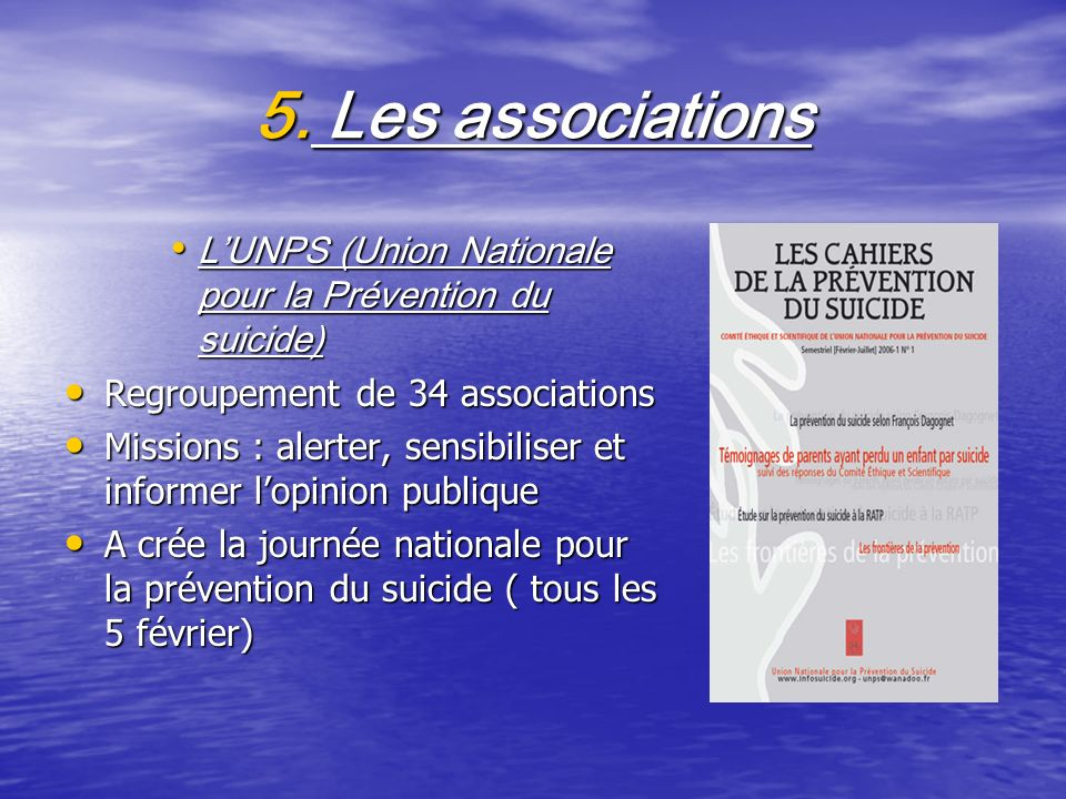 5. Les associations LUNPS (Union Nationale pour la Prévention du suicide) LUNPS (Union Nationale pour la Prévention du suicide) Regroupement de 34 ass