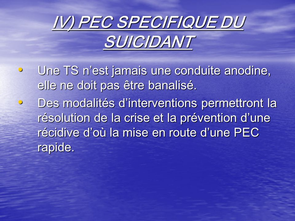 IV) PEC SPECIFIQUE DU SUICIDANT Une TS nest jamais une conduite anodine, elle ne doit pas être banalisé. Une TS nest jamais une conduite anodine, elle