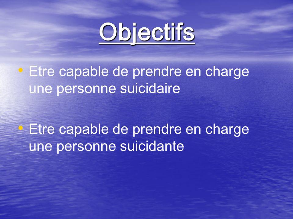 Objectifs Etre capable de prendre en charge une personne suicidaire Etre capable de prendre en charge une personne suicidante