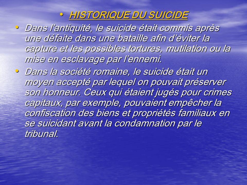 HISTORIQUE DU SUICIDE HISTORIQUE DU SUICIDE Dans lantiquité, le suicide était commis après une défaite dans une bataille afin déviter la capture et le