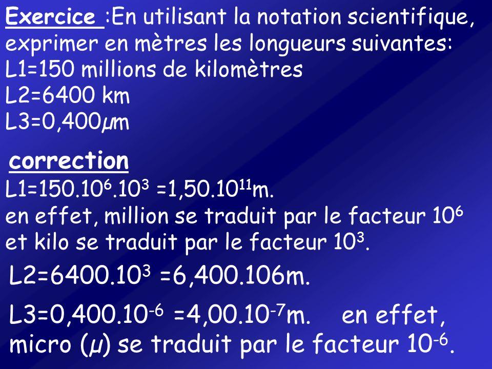 L1=150.10 6.10 3 =1,50.10 11 m. en effet, million se traduit par le facteur 10 6 et kilo se traduit par le facteur 10 3. Exercice :En utilisant la not