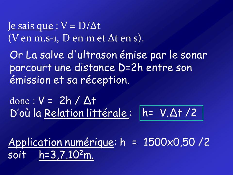 Or La salve d'ultrason émise par le sonar parcourt une distance D=2h entre son émission et sa réception. Application numérique: h = 1500x0,50 /2 soit