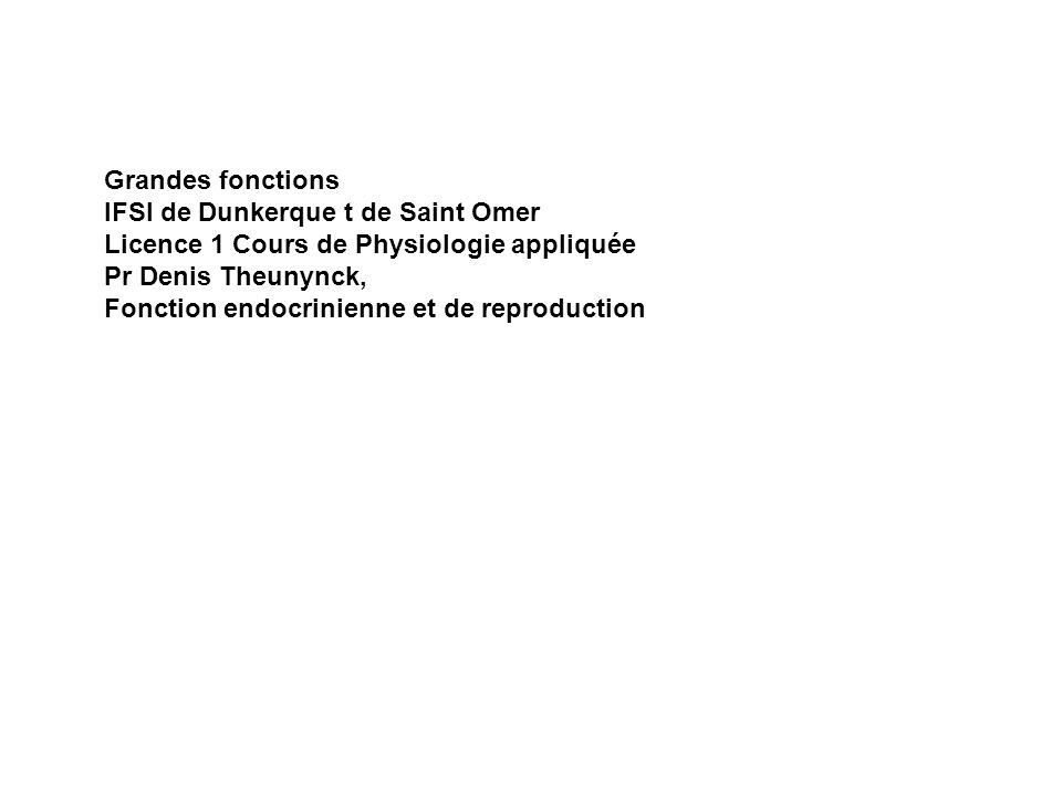 Grandes fonctions IFSI de Dunkerque t de Saint Omer Licence 1 Cours de Physiologie appliquée Pr Denis Theunynck, Fonction endocrinienne et de reproduc