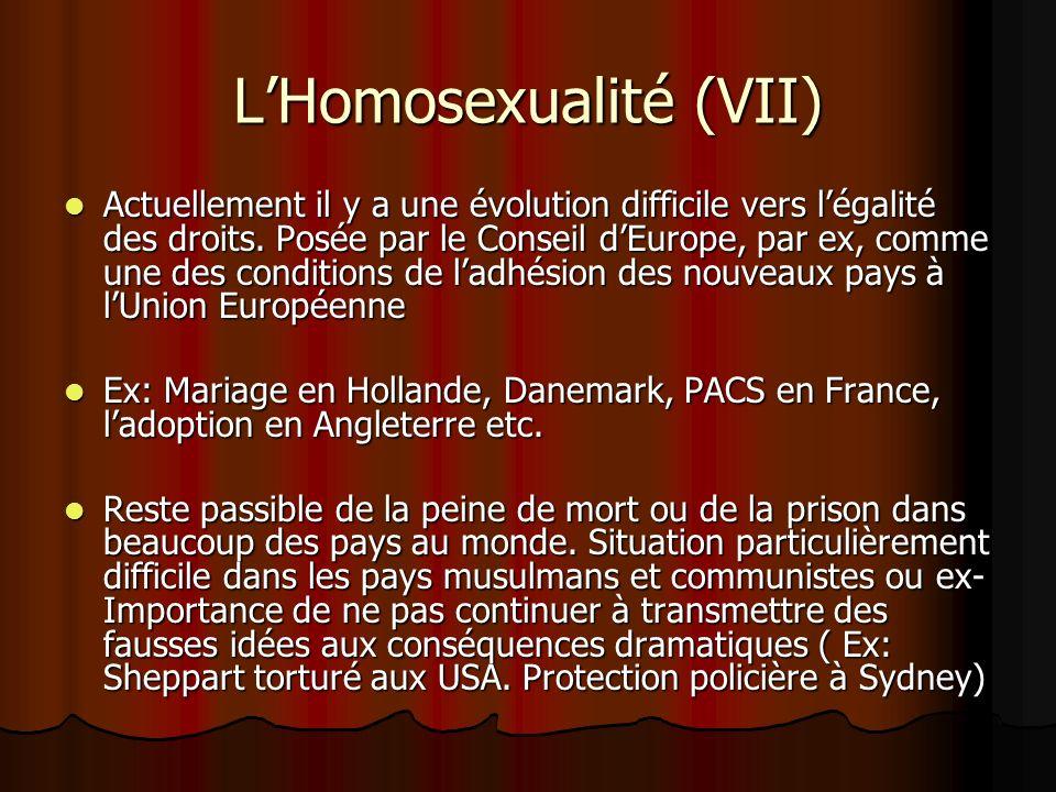 LHomosexualité (VII) Actuellement il y a une évolution difficile vers légalité des droits. Posée par le Conseil dEurope, par ex, comme une des conditi