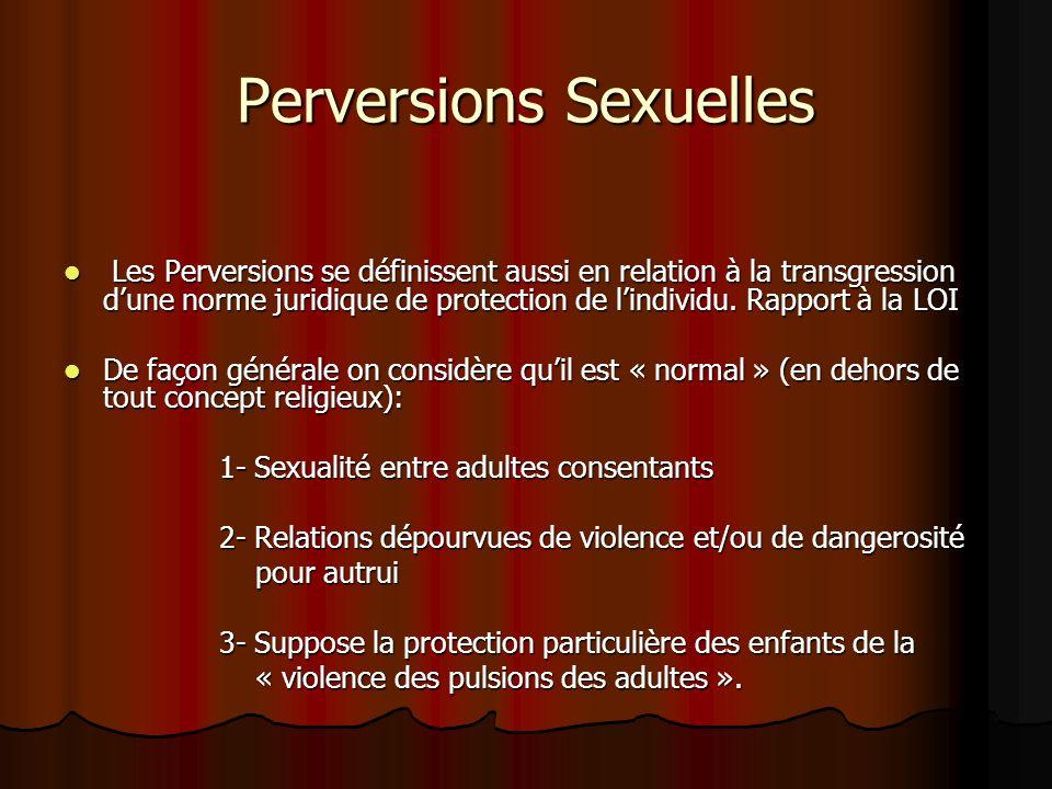 Perversions Sexuelles Les Perversions se définissent aussi en relation à la transgression dune norme juridique de protection de lindividu. Rapport à l