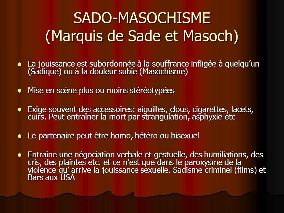 SADO-MASOCHISME (Marquis de Sade et Masoch) La jouissance est subordonnée à la souffrance infligée à quelquun (Sadique) ou à la douleur subie (Masochi