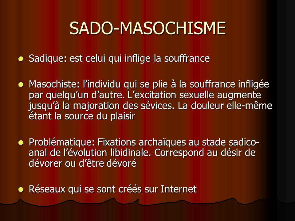 SADO-MASOCHISME Sadique: est celui qui inflige la souffrance Sadique: est celui qui inflige la souffrance Masochiste: lindividu qui se plie à la souff