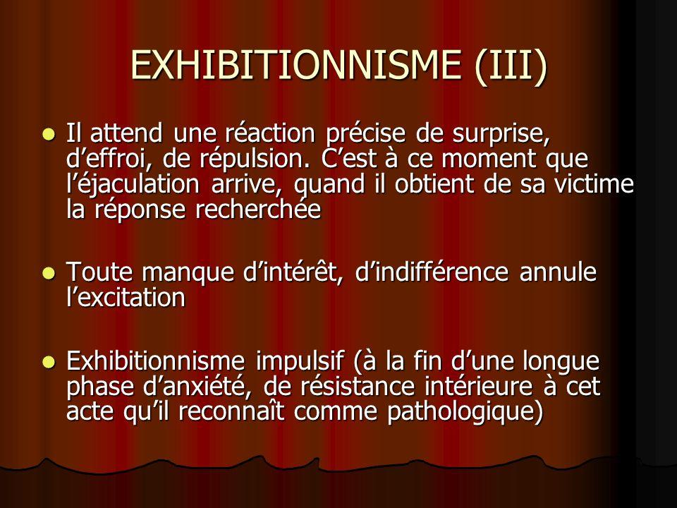 EXHIBITIONNISME (III) Il attend une réaction précise de surprise, deffroi, de répulsion. Cest à ce moment que léjaculation arrive, quand il obtient de