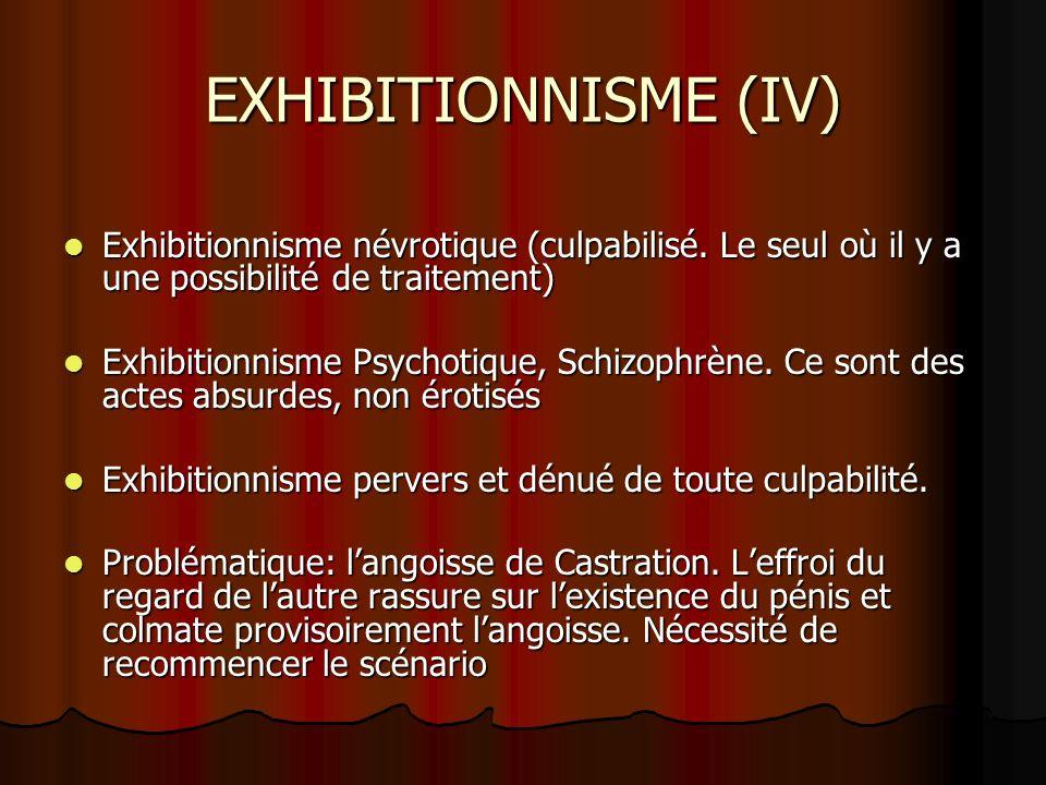 EXHIBITIONNISME (IV) Exhibitionnisme névrotique (culpabilisé. Le seul où il y a une possibilité de traitement) Exhibitionnisme névrotique (culpabilisé