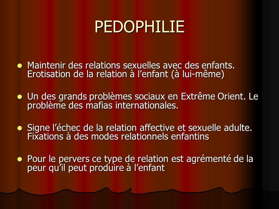 PEDOPHILIE Maintenir des relations sexuelles avec des enfants. Erotisation de la relation à lenfant (à lui-même) Maintenir des relations sexuelles ave