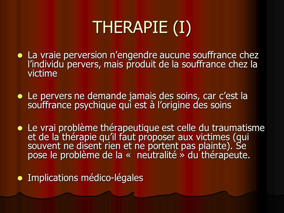 THERAPIE (I) La vraie perversion nengendre aucune souffrance chez lindividu pervers, mais produit de la souffrance chez la victime La vraie perversion