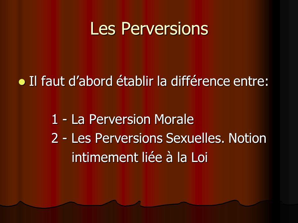 Les Perversions Il faut dabord établir la différence entre: Il faut dabord établir la différence entre: 1 - La Perversion Morale 1 - La Perversion Mor