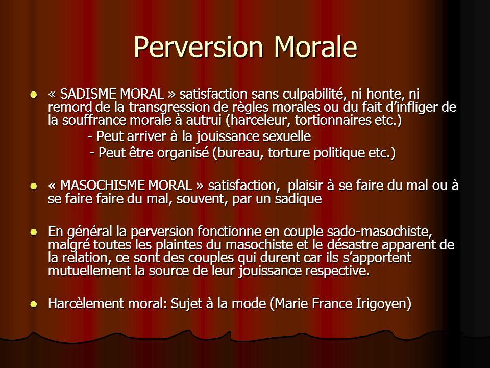 Perversion Morale « SADISME MORAL » satisfaction sans culpabilité, ni honte, ni remord de la transgression de règles morales ou du fait dinfliger de l