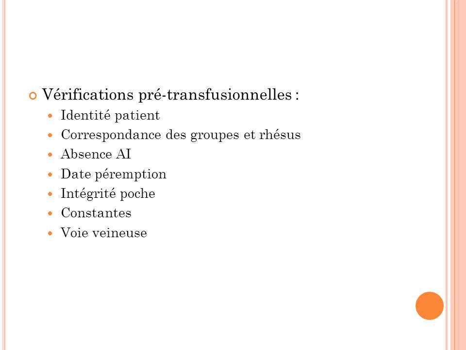 Vérifications pré-transfusionnelles : Identité patient Correspondance des groupes et rhésus Absence AI Date péremption Intégrité poche Constantes Voie