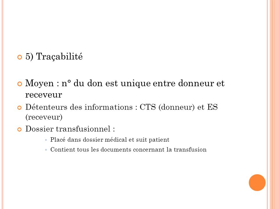 5) Traçabilité Moyen : n° du don est unique entre donneur et receveur Détenteurs des informations : CTS (donneur) et ES (receveur) Dossier transfusion