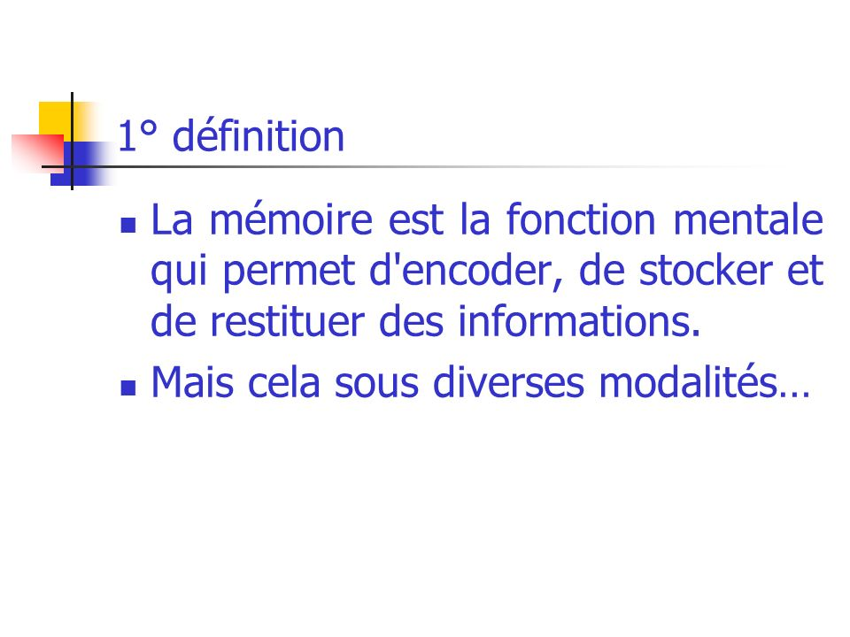 1° définition La mémoire est la fonction mentale qui permet d'encoder, de stocker et de restituer des informations. Mais cela sous diverses modalités…