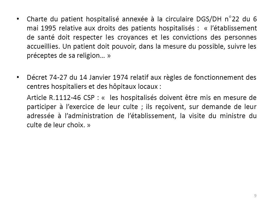 Charte du patient hospitalisé annexée à la circulaire DGS/DH n°22 du 6 mai 1995 relative aux droits des patients hospitalisés : « létablissement de santé doit respecter les croyances et les convictions des personnes accueillies.