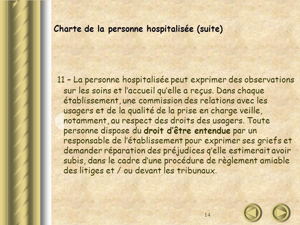14 Charte de la personne hospitalisée (suite) 11 – La personne hospitalisée peut exprimer des observations sur les soins et laccueil quelle a reçus. D