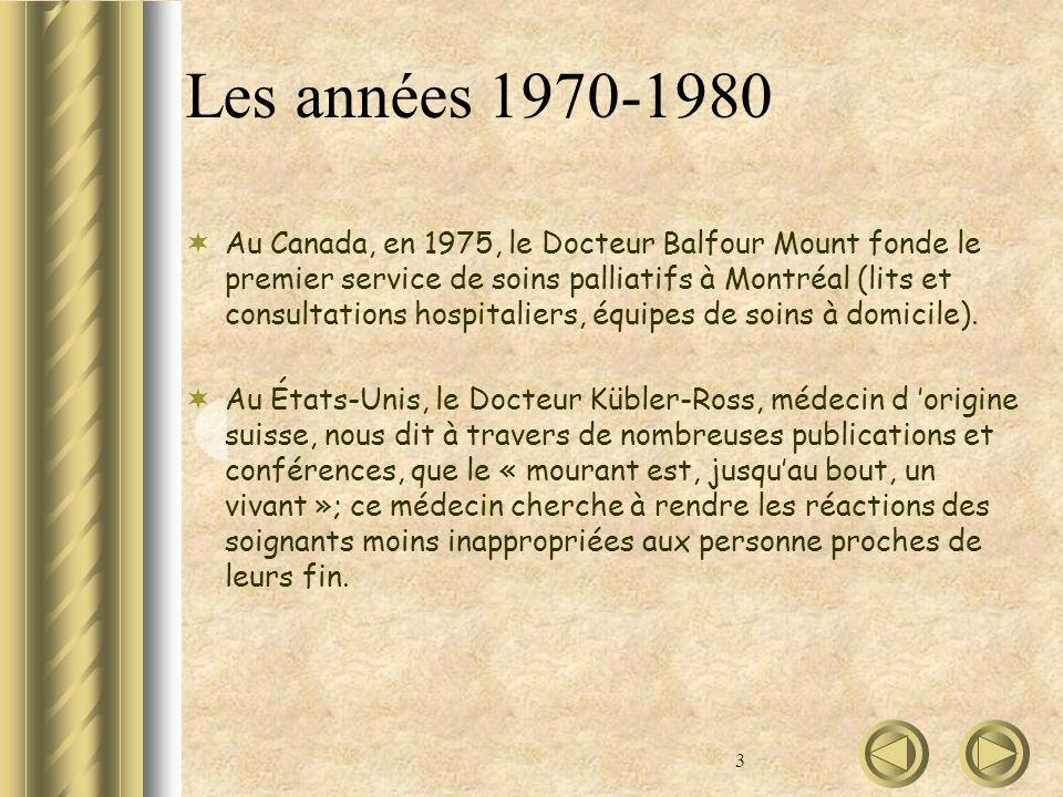 3 Les années 1970-1980 Au Canada, en 1975, le Docteur Balfour Mount fonde le premier service de soins palliatifs à Montréal (lits et consultations hos