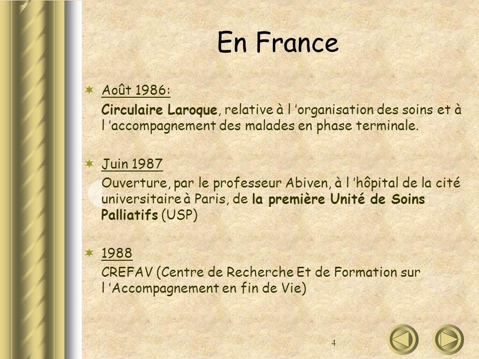 4 En France Août 1986: Circulaire Laroque, relative à l organisation des soins et à l accompagnement des malades en phase terminale. Juin 1987 Ouvertu