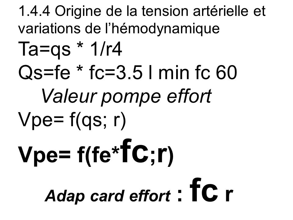 1.4.4 Origine de la tension artérielle et variations de lhémodynamique Ta=qs * 1/r4 Qs=fe * fc=3.5 l min fc 60 Valeur pompe effort Vpe= f(qs; r) Vpe=