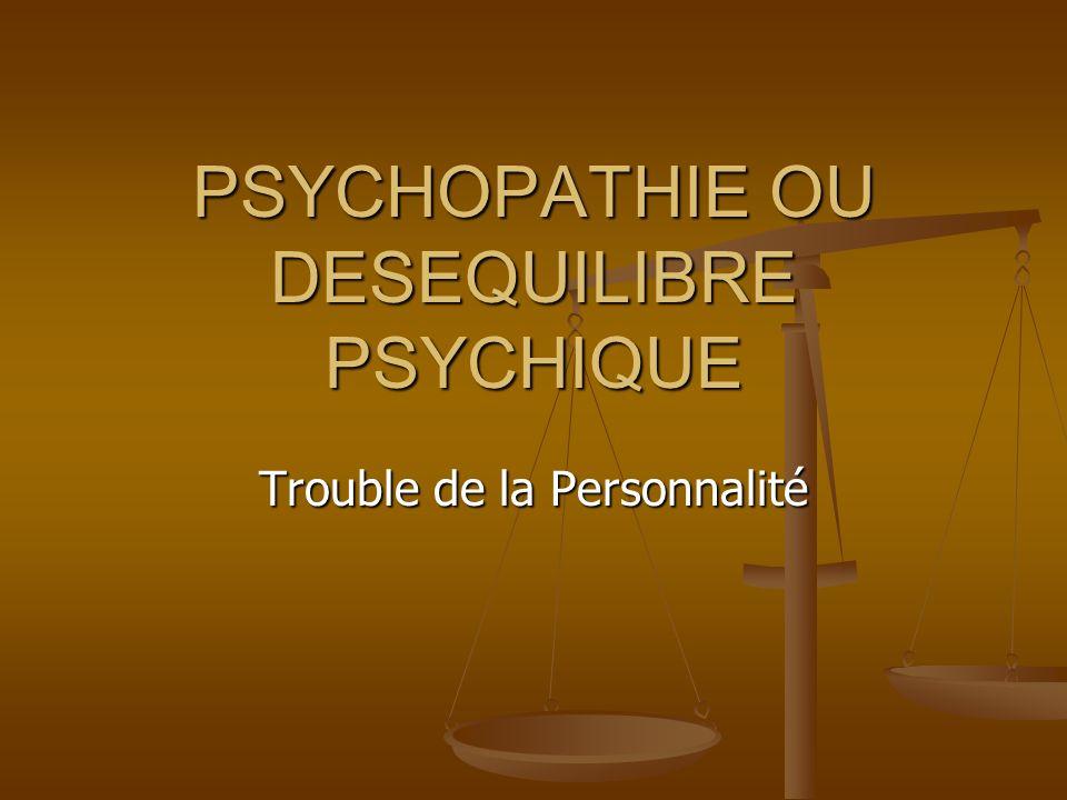 PSYCHOPATHIE OU DESEQUILIBRE PSYCHIQUE Trouble de la Personnalité