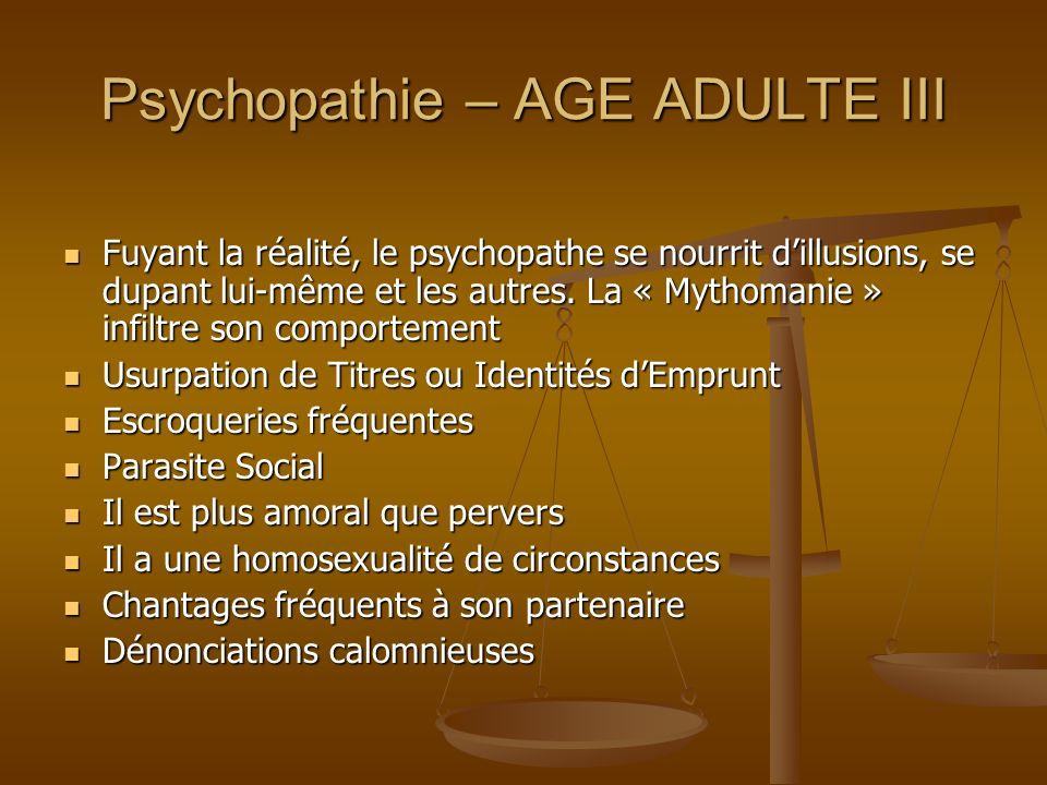 Psychopathie – AGE ADULTE III Fuyant la réalité, le psychopathe se nourrit dillusions, se dupant lui-même et les autres. La « Mythomanie » infiltre so
