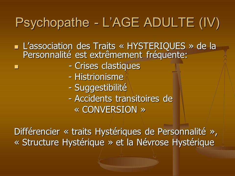 Psychopathe - LAGE ADULTE (IV) Lassociation des Traits « HYSTERIQUES » de la Personnalité est extrêmement fréquente: Lassociation des Traits « HYSTERI