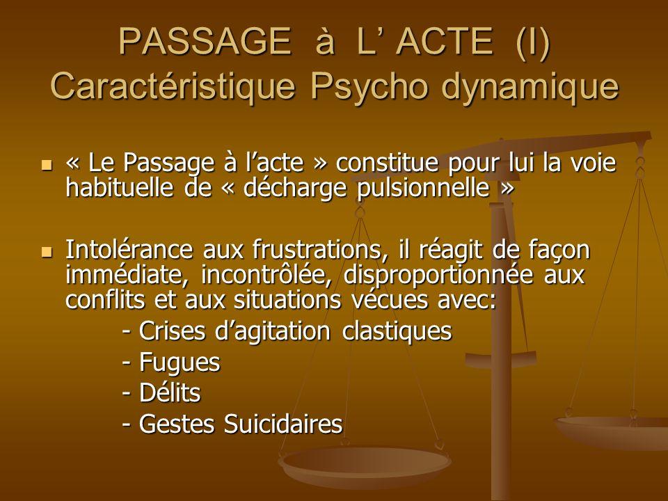 PASSAGE à L ACTE (I) Caractéristique Psycho dynamique « Le Passage à lacte » constitue pour lui la voie habituelle de « décharge pulsionnelle » « Le P