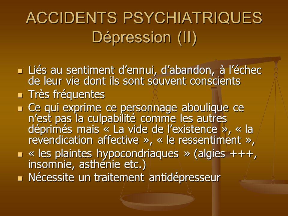 ACCIDENTS PSYCHIATRIQUES Dépression (II) Liés au sentiment dennui, dabandon, à léchec de leur vie dont ils sont souvent conscients Liés au sentiment d