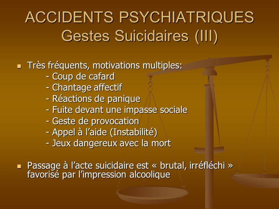 ACCIDENTS PSYCHIATRIQUES Gestes Suicidaires (III) Très fréquents, motivations multiples: Très fréquents, motivations multiples: - Coup de cafard - Cou