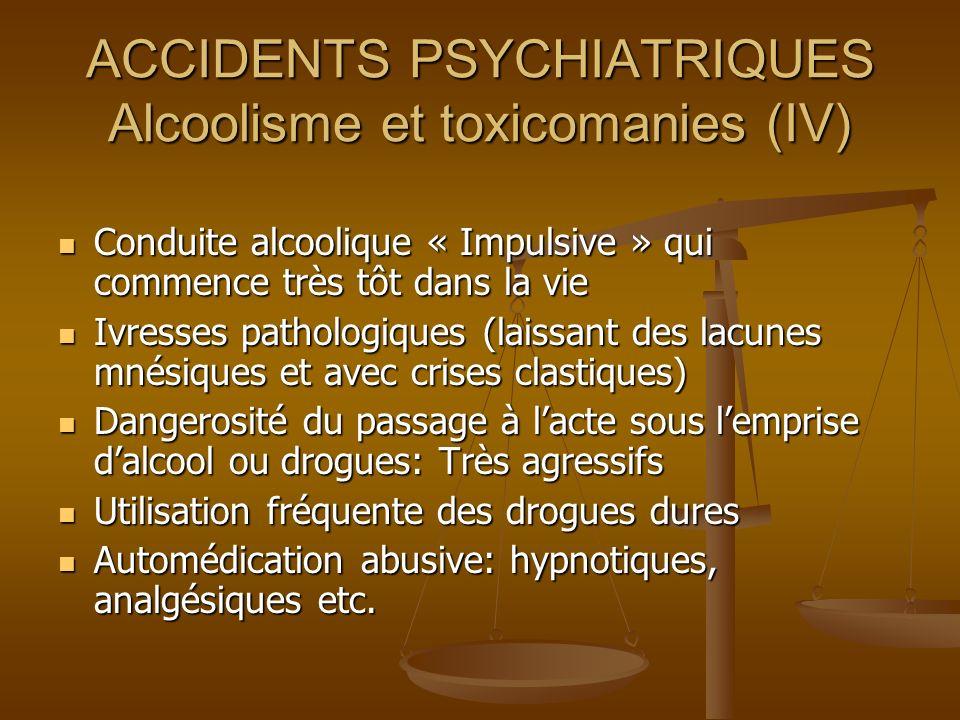 ACCIDENTS PSYCHIATRIQUES Alcoolisme et toxicomanies (IV) Conduite alcoolique « Impulsive » qui commence très tôt dans la vie Conduite alcoolique « Imp