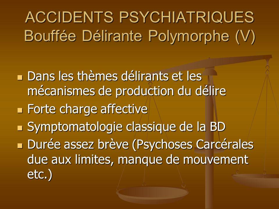 ACCIDENTS PSYCHIATRIQUES Bouffée Délirante Polymorphe (V) Dans les thèmes délirants et les mécanismes de production du délire Dans les thèmes délirant