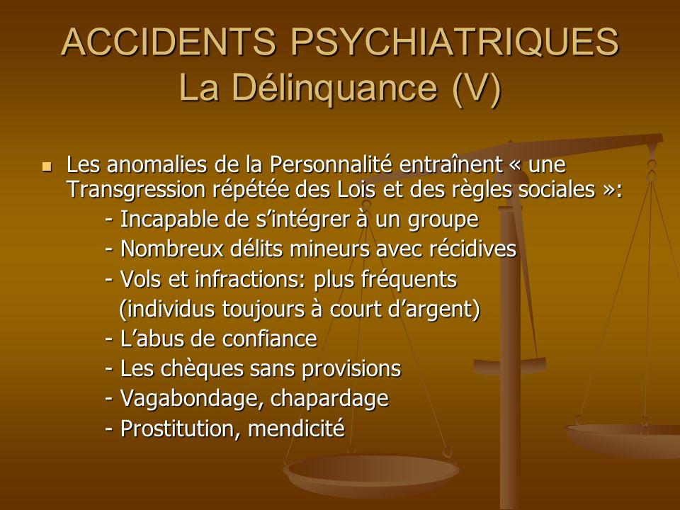 ACCIDENTS PSYCHIATRIQUES La Délinquance (V) Les anomalies de la Personnalité entraînent « une Transgression répétée des Lois et des règles sociales »: