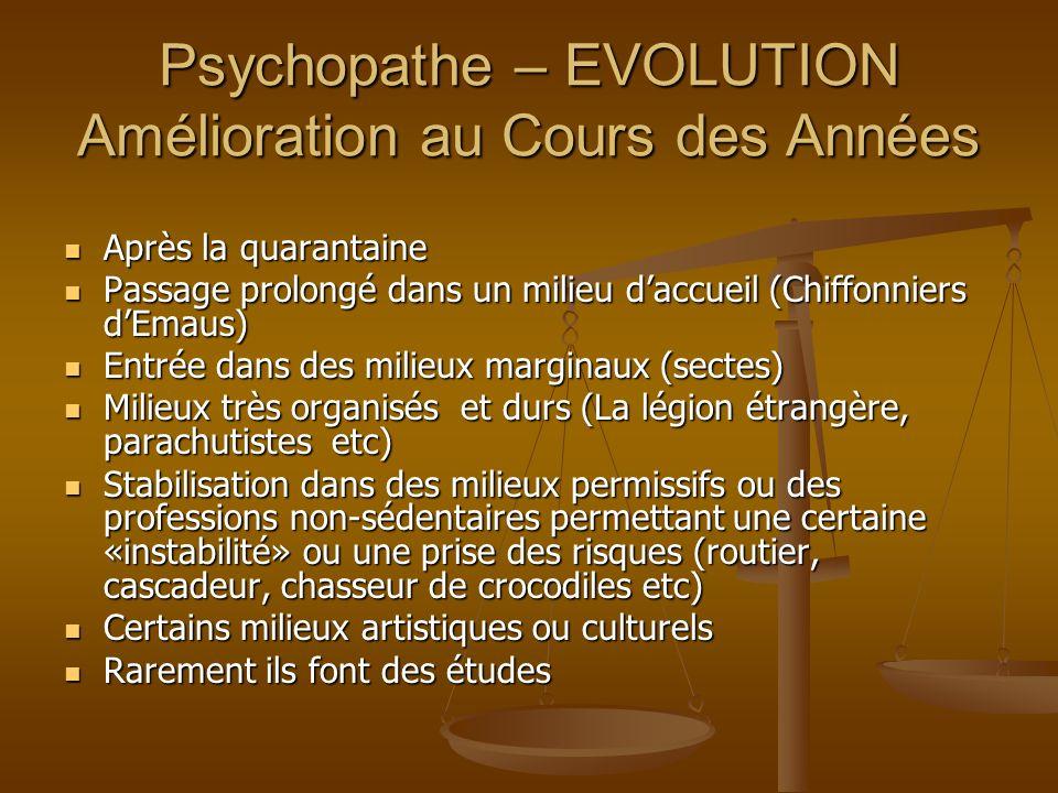 Psychopathe – EVOLUTION Amélioration au Cours des Années Après la quarantaine Après la quarantaine Passage prolongé dans un milieu daccueil (Chiffonni