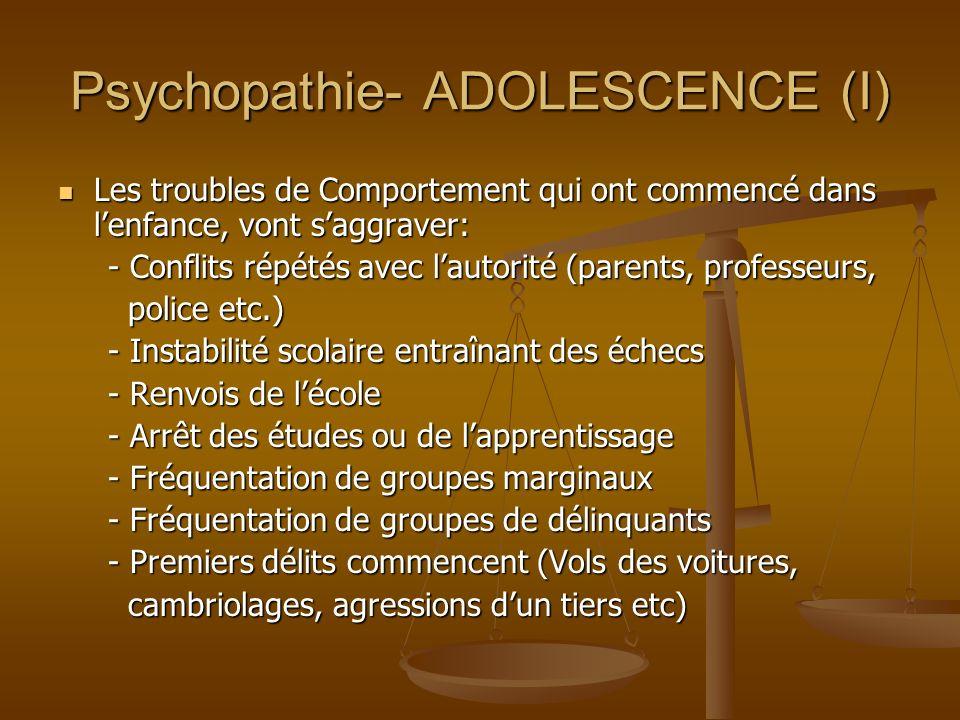 Psychopathie- ADOLESCENCE (I) Les troubles de Comportement qui ont commencé dans lenfance, vont saggraver: Les troubles de Comportement qui ont commen