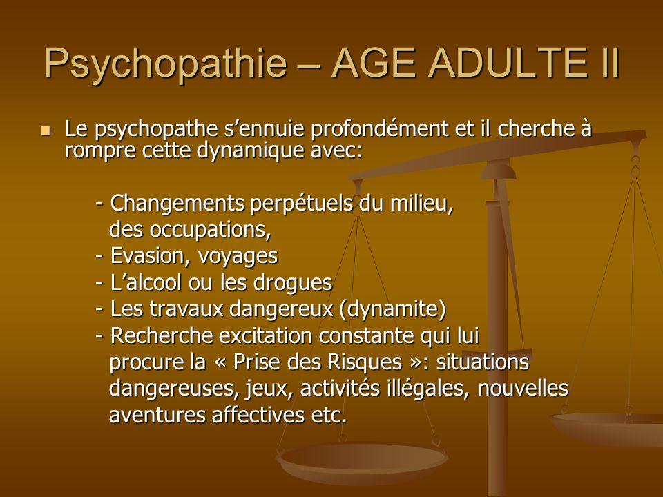 Psychopathie – AGE ADULTE II Le psychopathe sennuie profondément et il cherche à rompre cette dynamique avec: Le psychopathe sennuie profondément et i