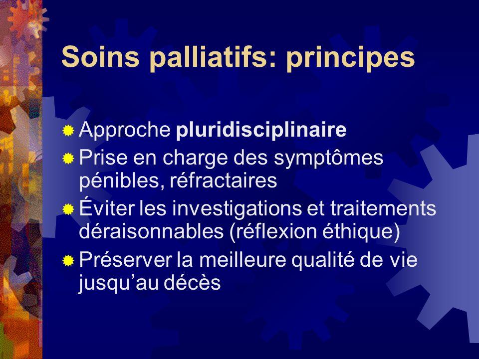 Soins palliatifs: principes Approche pluridisciplinaire Prise en charge des symptômes pénibles, réfractaires Éviter les investigations et traitements