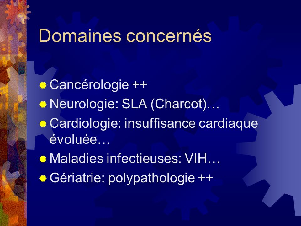 Domaines concernés Cancérologie ++ Neurologie: SLA (Charcot)… Cardiologie: insuffisance cardiaque évoluée… Maladies infectieuses: VIH… Gériatrie: poly