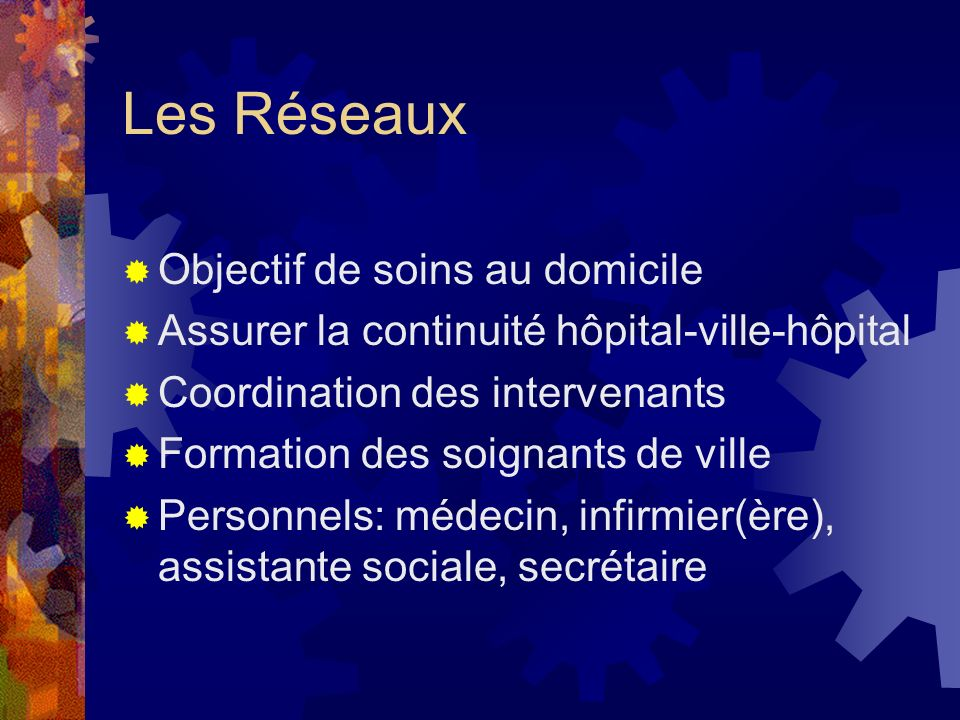 Les Réseaux Objectif de soins au domicile Assurer la continuité hôpital-ville-hôpital Coordination des intervenants Formation des soignants de ville P