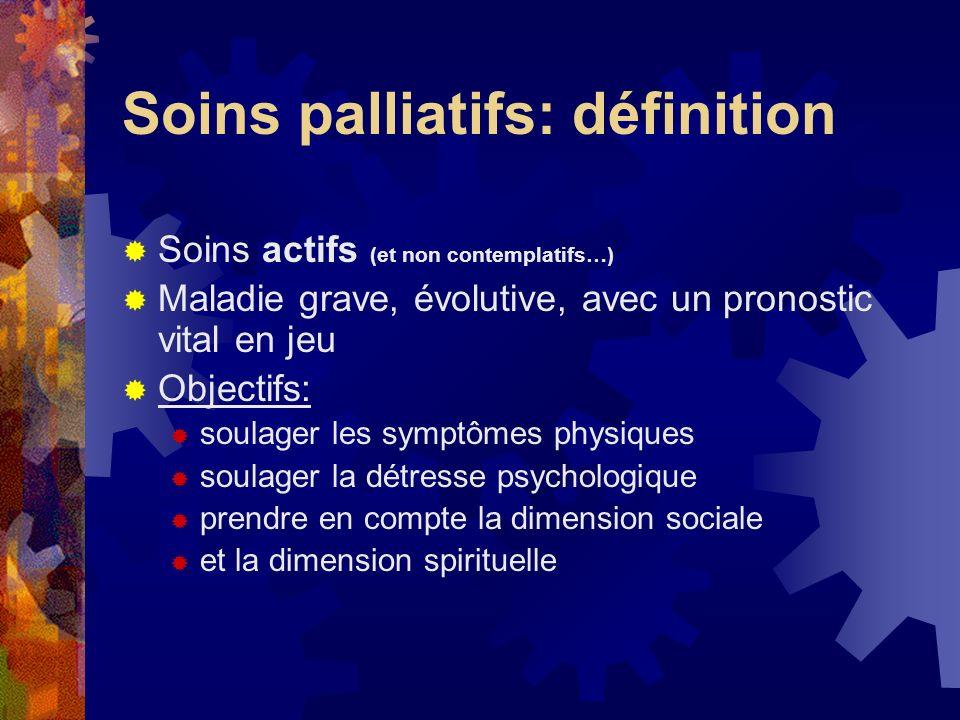 Soins palliatifs: définition Soins actifs (et non contemplatifs…) Maladie grave, évolutive, avec un pronostic vital en jeu Objectifs: soulager les sym