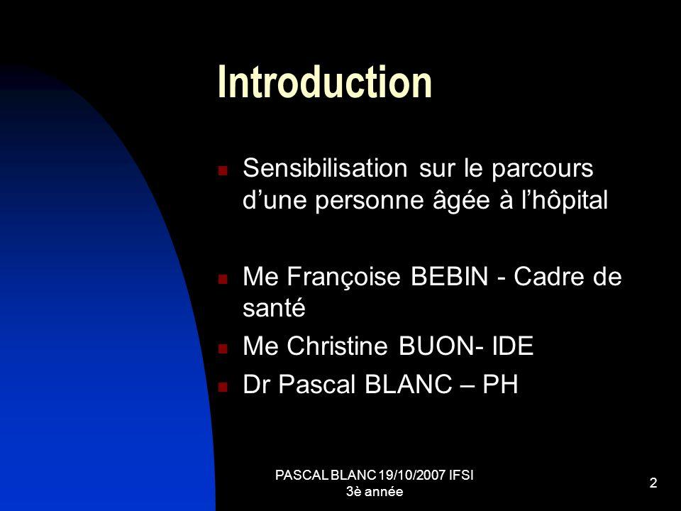 PASCAL BLANC 19/10/2007 IFSI 3è année 2 Introduction Sensibilisation sur le parcours dune personne âgée à lhôpital Me Françoise BEBIN - Cadre de santé