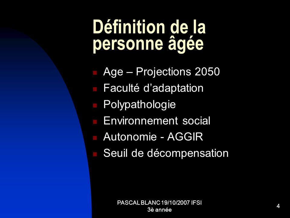 PASCAL BLANC 19/10/2007 IFSI 3è année 4 Définition de la personne âgée Age – Projections 2050 Faculté dadaptation Polypathologie Environnement social