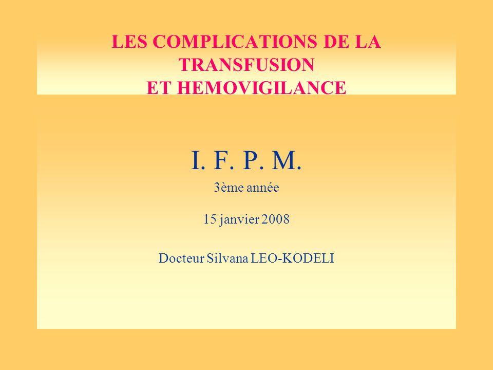 LES COMPLICATIONS DE LA TRANSFUSION ET HEMOVIGILANCE I. F. P. M. 3ème année 15 janvier 2008 Docteur Silvana LEO-KODELI